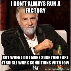 The Most Interesting Man In The World - I don't always run a factory But when I do I make sure there are terrible work conditions with low pay