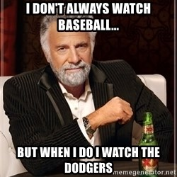 The Most Interesting Man In The World - I don't always watch baseball... But when I do I watch the Dodgers
