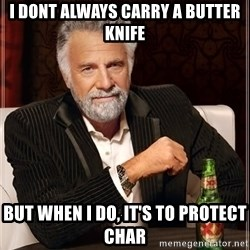 The Most Interesting Man In The World - I dont always carry a butter knife But when I do, it's to protect Char
