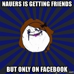 Forever Alone Girl - nauers is getting friends  but only on facebook