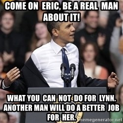 obama come at me bro - come on  Eric, be a real  man about it!  what you  can  not  do for  Lynn. another man will do a better  job for  her.