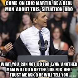 obama come at me bro - come  on eric martin. be a real  man  about this  situation  bro what you  can not  do for  Lynn. another mam will do a better  job for  her!trust me ask q he will tell you