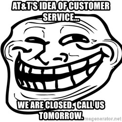 You Mad - AT&T's idea of customer service... We are closed.  Call us tomorrow.