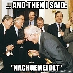 "And then I told them - ... and then I said: ""Nachgemeldet"""