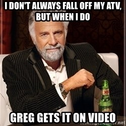 Most Interesting Man - I don't always fall off my ATV, but when I do Greg gets it on video