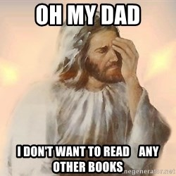 Facepalm Jesus - OH MY DAD I DON'T WANT TO READ    ANY OTHER BOOKS