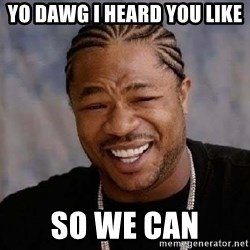 Yo Dawg - yo dawg i heard you like  so we can