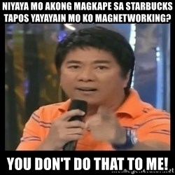 You don't do that to me meme - Niyaya mo akong magkape sa Starbucks Tapos Yayayain mo ko magnetworking? you don't do that to me!