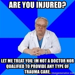 doctor_atypical - are you injured? let me treat you, im not a doctor nor qualified to provide any type of trauma care.