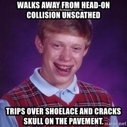 Bad Luck Brian - walks away from head-on collision unscathed trips over shoelace and cracks skull on the pavement.