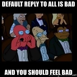 X is bad and you should feel bad - DEFAULT REPLY TO ALL IS BAD AND YOU SHOULD FEEL BAD