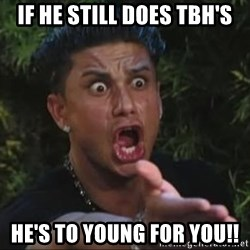 She's too young for you brah - If he still does TBH's He's to young for you!!