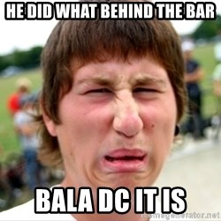 Disgusted Nigel - he did what behind the bar bala dc it is