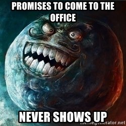 I Lied - Promises to come to the office NEVER SHOWS UP