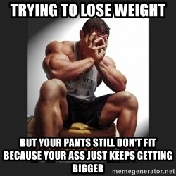 gym problems - Trying to lose weight  But your pants still don't fit because your ass just keeps getting bigger