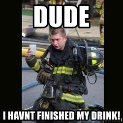 Furious Firefighter - DUDE I havnt finished my drink!