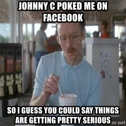 I guess you could say things are getting pretty serious - Johnny C poked me on facebook so I guess you could say things are getting pretty serious
