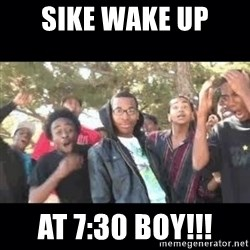 SIKED - Sike wake up at 7:30 BOY!!!