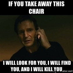 liam neeson taken - If you take away this chair  I will look for you, I will find you, and I will kill you