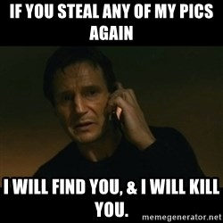 liam neeson taken - If you steal any of my pics again I will find you, & I will kill you.