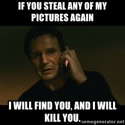 liam neeson taken - If you steal any of my pictures again I will find you, and I will kill you.