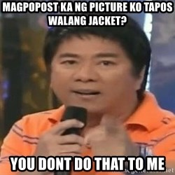 willie revillame you dont do that to me - magpopost ka ng picture ko tapos walang jacket? YOU DONT DO THAT TO ME