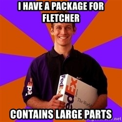 FedSex Shipping Guy - i have a package for fletcher contains large parts