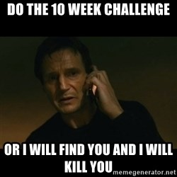 liam neeson taken - Do the 10 Week Challenge Or I will find you and I will kill you