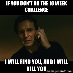 liam neeson taken - If you don't do the 10 week challenge I will find you, and I will kill you
