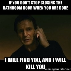 liam neeson taken - IF YOU DON'T STOP CLOSING THE BATHROOM DOOR WHEN YOU ARE DONE I WILL FIND YOU, AND I WILL KILL YOU