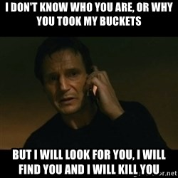 liam neeson taken - I don't know who you are, or why you took my buckets but I will look for you, i will find you and i will kill you