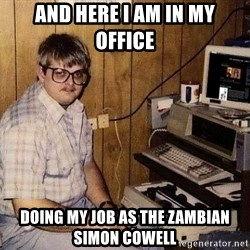 Nerd - And here I am in my office doing my job as the Zambian Simon Cowell