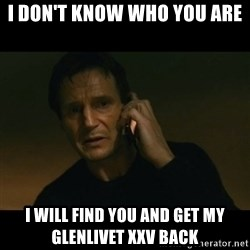 liam neeson taken - I don't know who you are I will find you and get my glenlivet XXV back