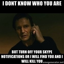 liam neeson taken - I dont know who you are But turn off your skype notifications or i will find you and i will kill you