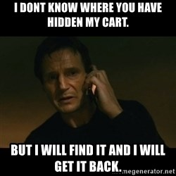 liam neeson taken - I dont know where you have hidden my cart. but i will find it and i will get it back.