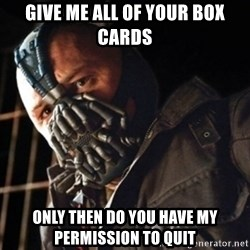 Only then you have my permission to die - Give me all of your box cards Only then do you have my permission to quit