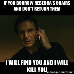 liam neeson taken - If you borrow rebecca's chairs and don't return them I will find you and I will kill you