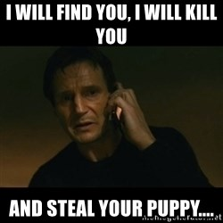 liam neeson taken - I will find you, i will kill you and steal your puppy....