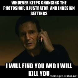liam neeson taken - Whoever keeps changing the Photoshop, Illustrator, and InDesign settings I will find you and I will kill you