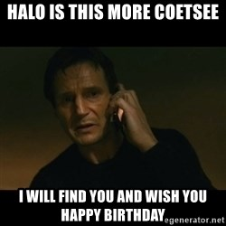 liam neeson taken - Halo is this More Coetsee I will find you and wish you happy birthday