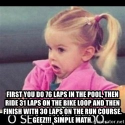 O SEA,QUÉ PEDO MEM -  First you do 76 laps in the pool, then ride 31 laps on the bike loop and then finish with 3o laps on the run course.  Geez!!!  Simple Math.