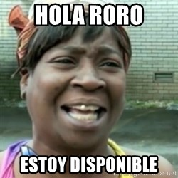 Ain't nobody got time fo dat so - Hola Roro  estoy disponible