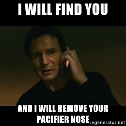 liam neeson taken - i will find you and i will remove your pacifier nose