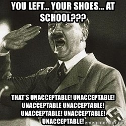 Adolf Hitler - you left... your shoes... at school??? that's unacceptable! unacceptable! unacceptable unacceptable! unacceptable! unacceptable! unacceptable!