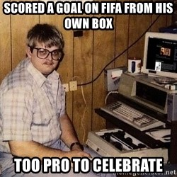 Nerd - Scored a goal on fifa from his own box too pro to celebrate