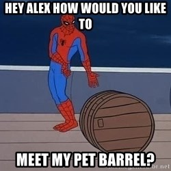 Spiderman and barrel - Hey Alex how would you like to meet my pet barrel?