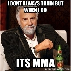 Most Interesting Man - i dont always train but when i do its mma
