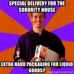 FedSex Shipping Guy - special delivery for the sorority house extra hard packaging for liquid goods?
