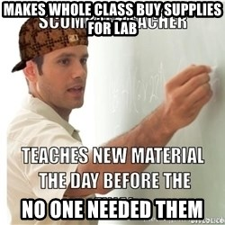 Scumbag Teacher - Makes whole class buy supplies for lab No one needed them