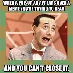 PEE WEE HERMAN - When a pop-up ad appears over a meme you're trying to read And you can't close it.